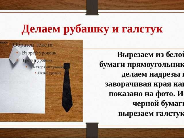 Делаем рубашку и галстук Вырезаем из белой бумаги прямоугольник, делаем надре...