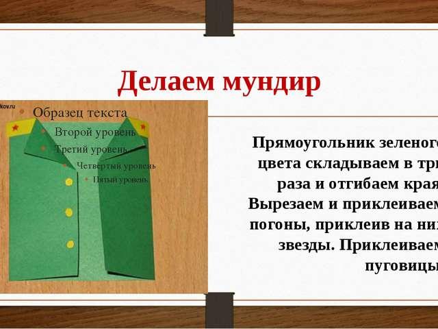 Делаем мундир Прямоугольник зеленого цвета складываем в три раза и отгибаем к...