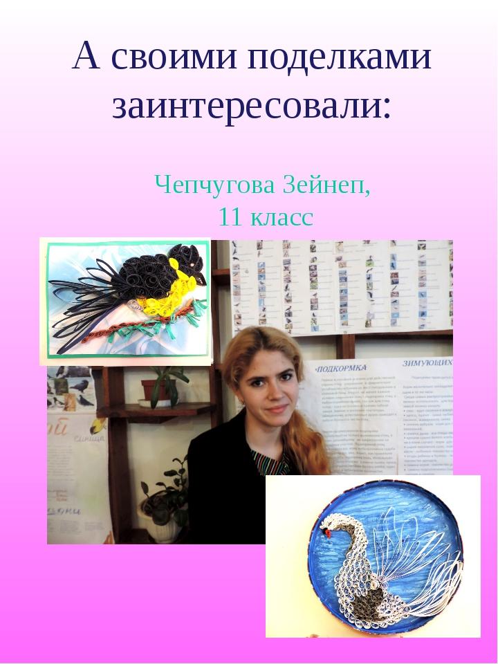 А своими поделками заинтересовали: Чепчугова Зейнеп, 11 класс