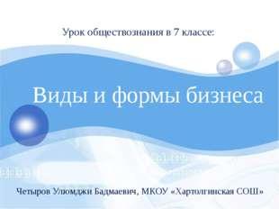 Виды и формы бизнеса Урок обществознания в 7 классе: Четыров Улюмджи Бадмаев