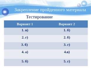 Закрепление пройденного материала Тестирование Вариант 1 Вариант 2 1. в) 1. б