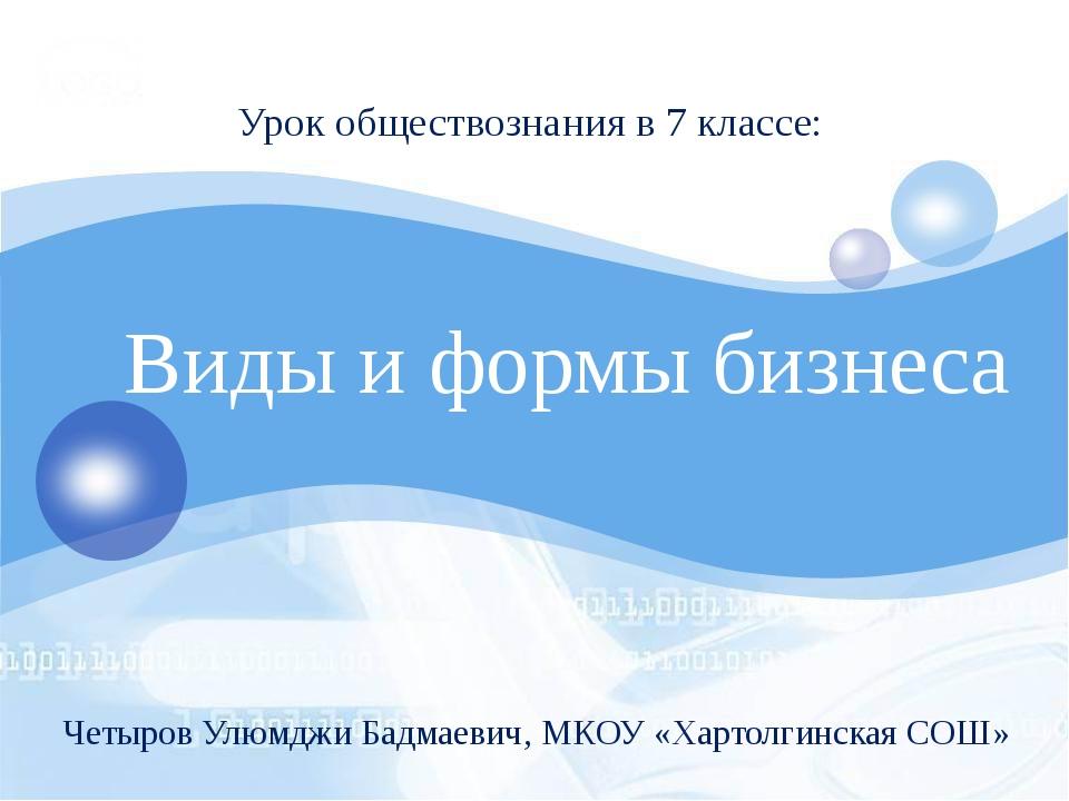 Виды и формы бизнеса Урок обществознания в 7 классе: Четыров Улюмджи Бадмаев...