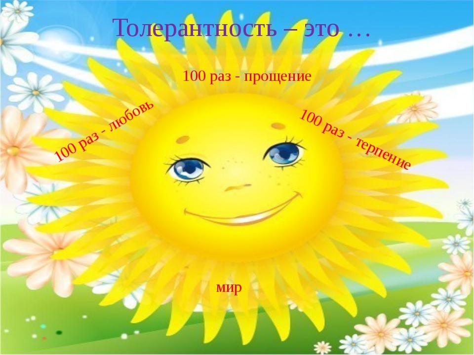 Толерантность – это … 100 раз - прощение 100 раз - любовь 100 раз - терпение...