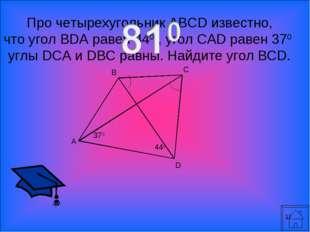 * Про четырехугольник ABCD известно, что угол BDA равен 440 , угол CAD равен