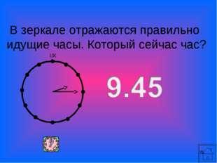 * В зеркале отражаются правильно идущие часы. Который сейчас час?