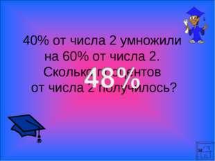 * 40% от числа 2 умножили на 60% от числа 2. Сколько процентов от числа 2 пол