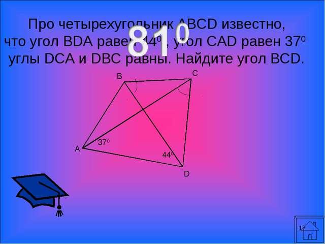 * Про четырехугольник ABCD известно, что угол BDA равен 440 , угол CAD равен...