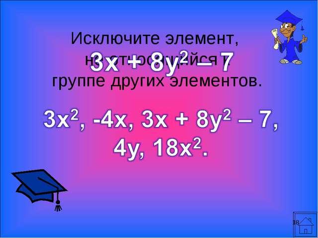 * Исключите элемент, не относящийся к группе других элементов.