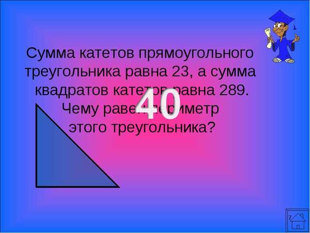 * Сумма катетов прямоугольного треугольника равна 23, а сумма квадратов катет...