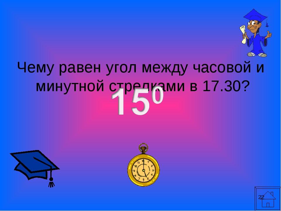 * Чему равен угол между часовой и минутной стрелками в 17.30?