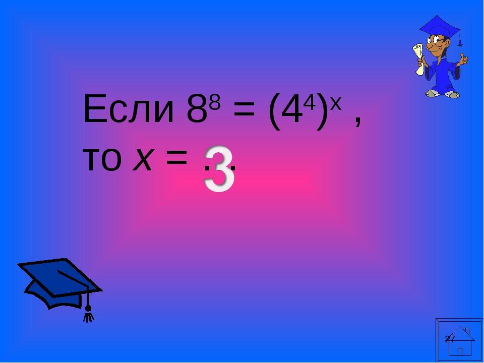 * Если 88 = (44)х , то х = …