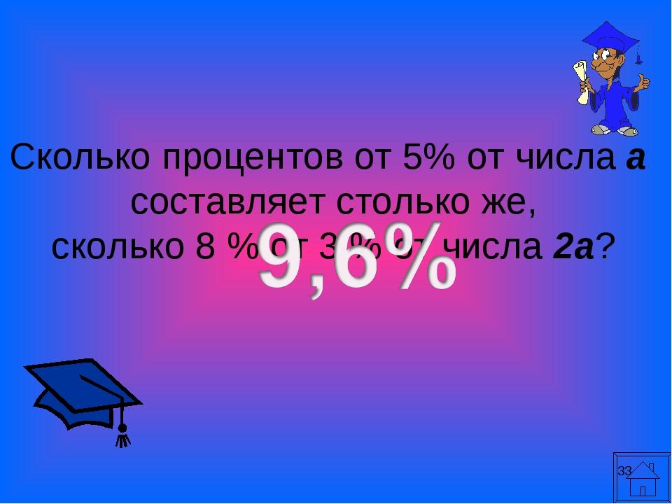 * Сколько процентов от 5% от числа а составляет столько же, сколько 8 % от 3...