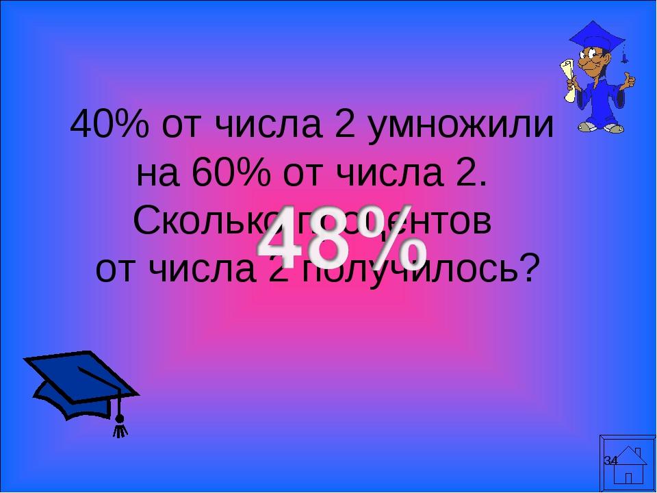 * 40% от числа 2 умножили на 60% от числа 2. Сколько процентов от числа 2 пол...