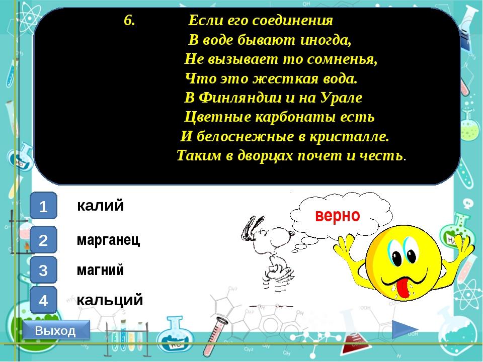 6. Если его соединения В воде бывают иногда, Не вызывает то сомненья, Что эт...