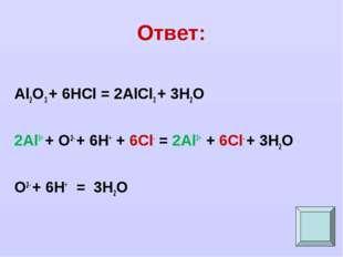 Ответ: Al2O3 + 6HCl = 2AlCl3 + 3H2O 2Al3+ + O2- + 6H+ + 6Cl- = 2Al3+ + 6Cl- +