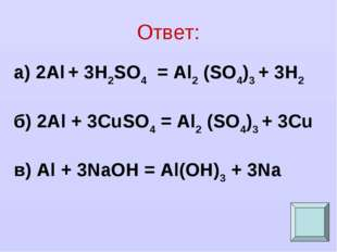 Ответ: а) 2Al + 3H2SO4 = Al2 (SO4)3 + 3H2 б) 2Al + 3CuSO4 = Al2 (SO4)3 + 3Cu