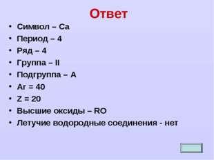 Ответ Символ – Са Период – 4 Ряд – 4 Группа – II Подгруппа – А Ar = 40 Z = 20