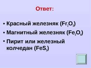 Ответ: Красный железняк (Fr2O3) Магнитный железняк (Fe3O4) Пирит или железный