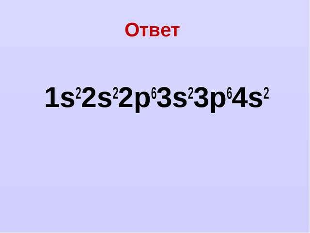 Ответ 1s22s22p63s23p64s2