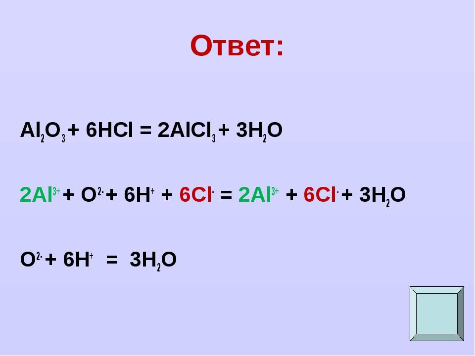 Ответ: Al2O3 + 6HCl = 2AlCl3 + 3H2O 2Al3+ + O2- + 6H+ + 6Cl- = 2Al3+ + 6Cl- +...