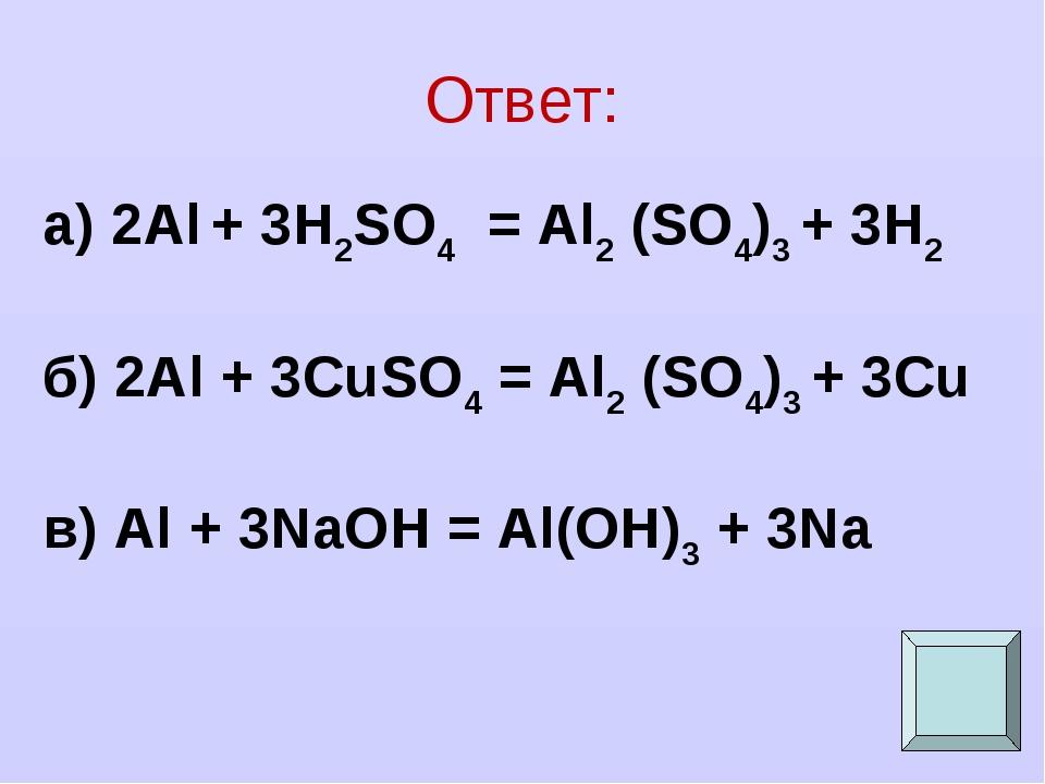 Ответ: а) 2Al + 3H2SO4 = Al2 (SO4)3 + 3H2 б) 2Al + 3CuSO4 = Al2 (SO4)3 + 3Cu...