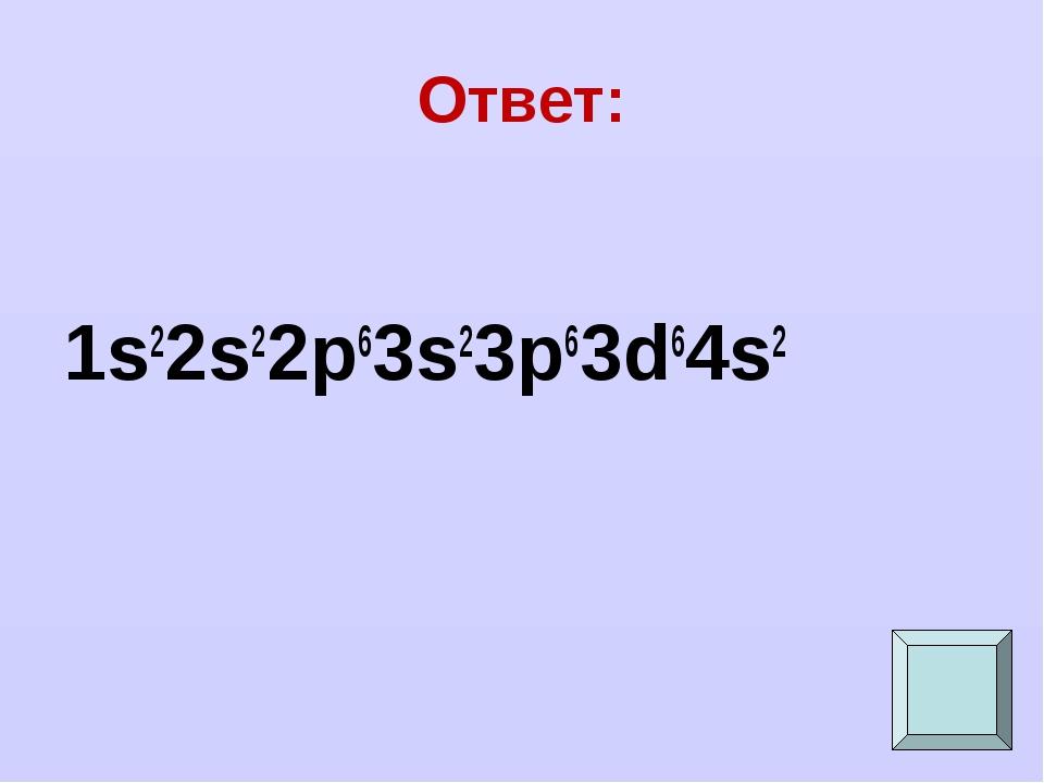Ответ: 1s22s22p63s23p63d64s2