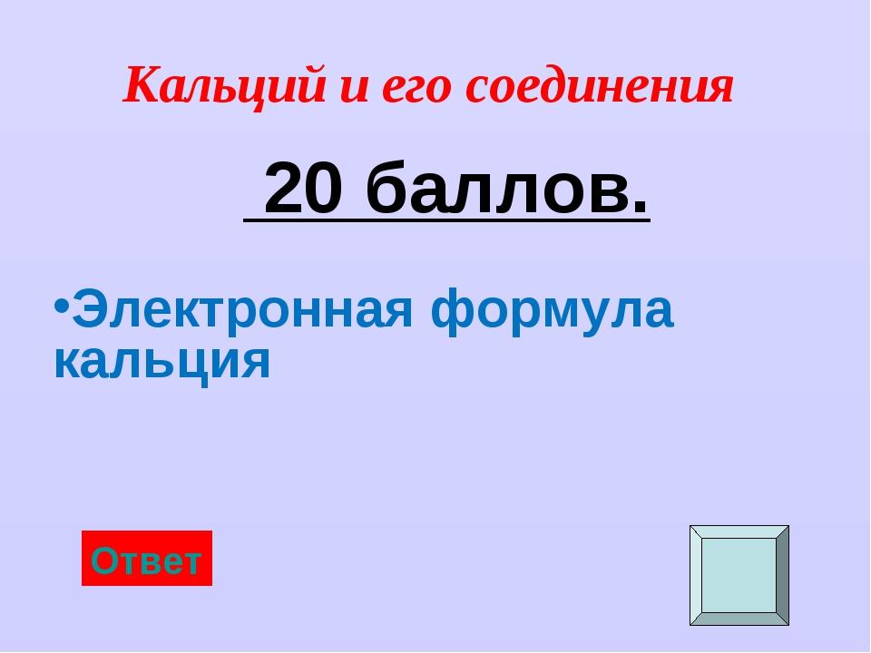 Кальций и его соединения 20 баллов. Электронная формула кальция Ответ