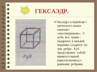 ГЕКСАЭДР. «Гексаэдр» в переводе с греческого языка означает «шестигранник». У