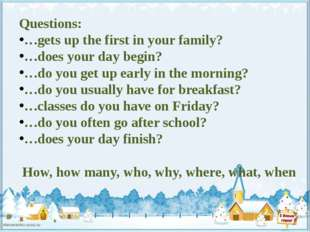 Questions: …gets up the first in your family? …does your day begin? …do you g