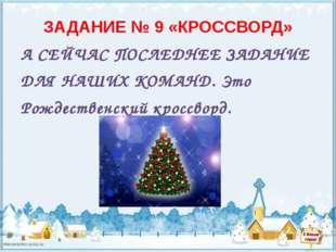 ЗАДАНИЕ № 9 «КРОССВОРД» А СЕЙЧАС ПОСЛЕДНЕЕ ЗАДАНИЕ ДЛЯ НАШИХ КОМАНД. Это Рожд