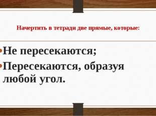 Начертить в тетради две прямые, которые: Не пересекаются; Пересекаются, обра