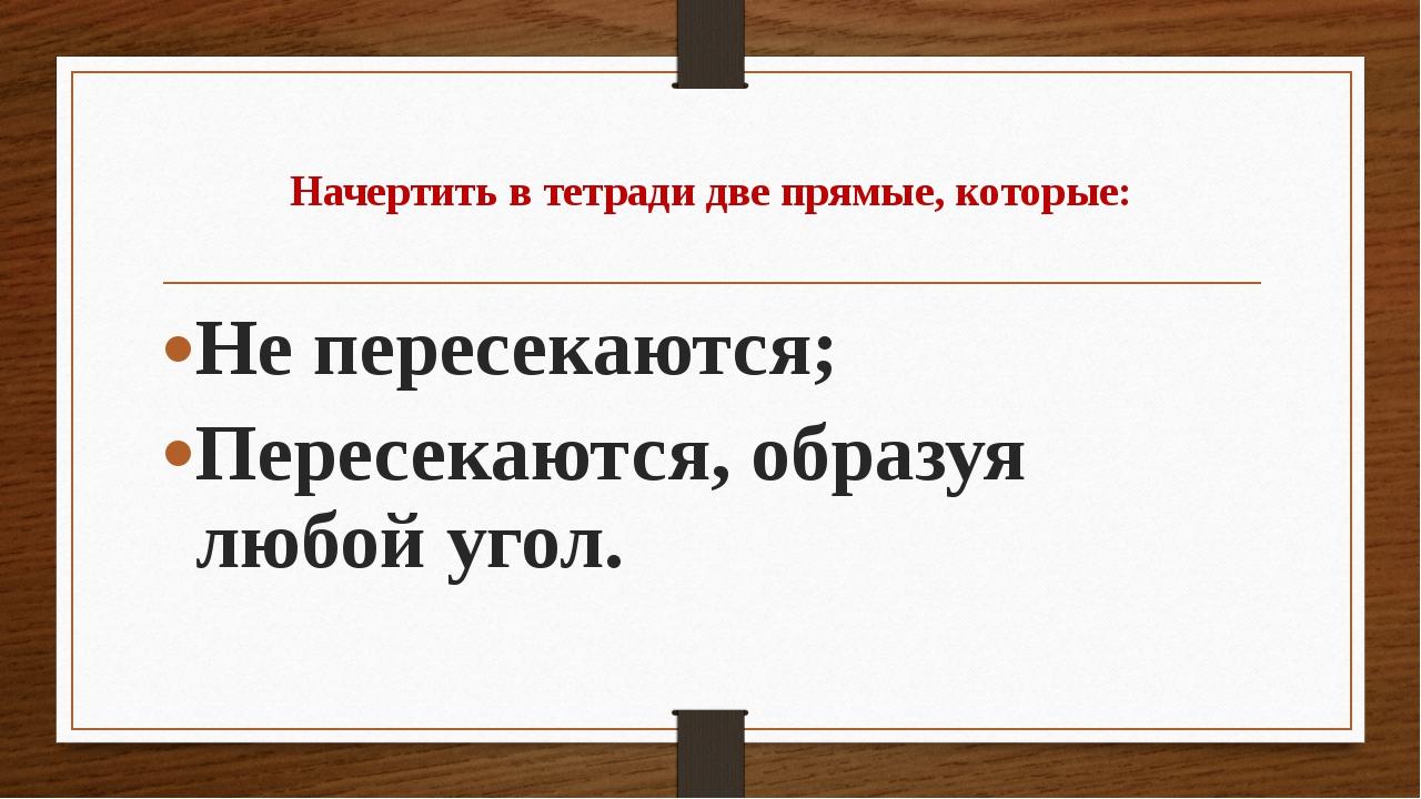 Начертить в тетради две прямые, которые: Не пересекаются; Пересекаются, обра...