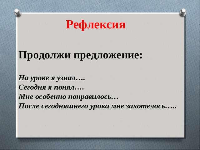 Продолжи предложение: На уроке я узнал…. Сегодня я понял…. Мне особенно понр...