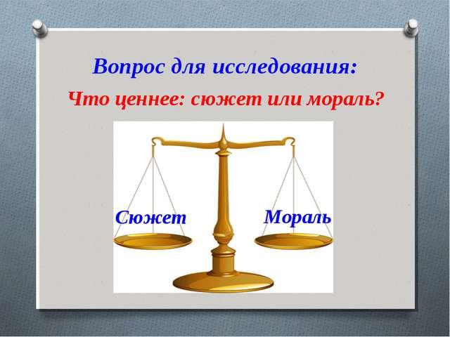 Вопрос для исследования: Что ценнее: сюжет или мораль? Сюжет Мораль