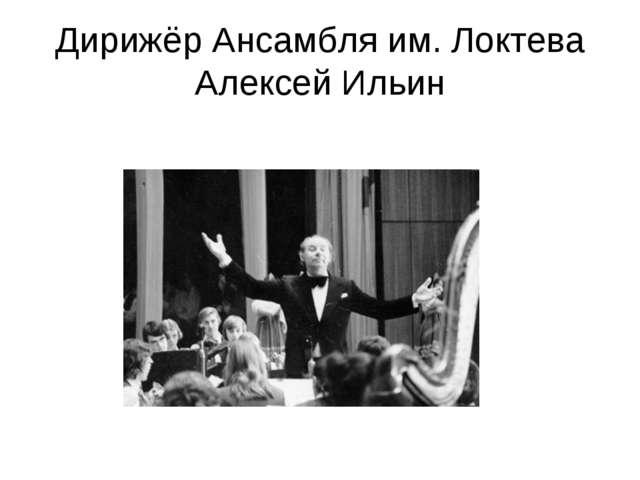 Дирижёр Ансамбля им. Локтева Алексей Ильин