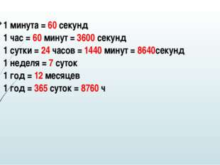1 минута =60секунд 1 час =60минут=3600секунд 1 сутки =24часов=1440минут=864