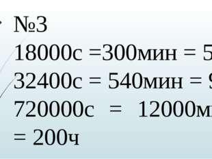 №3 18000с =300мин = 5ч 32400с = 540мин = 9ч 720000с = 12000мин = 200ч