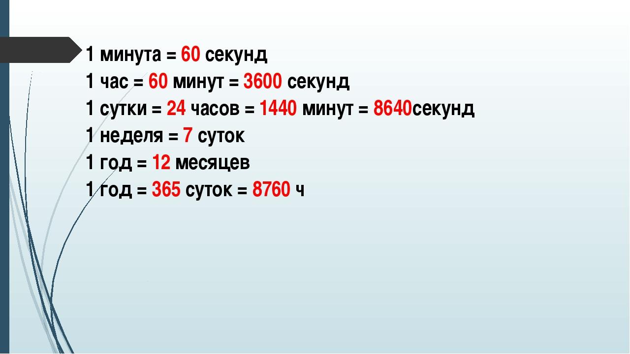1 минута =60секунд 1 час =60минут=3600секунд 1 сутки =24часов=1440минут=864...