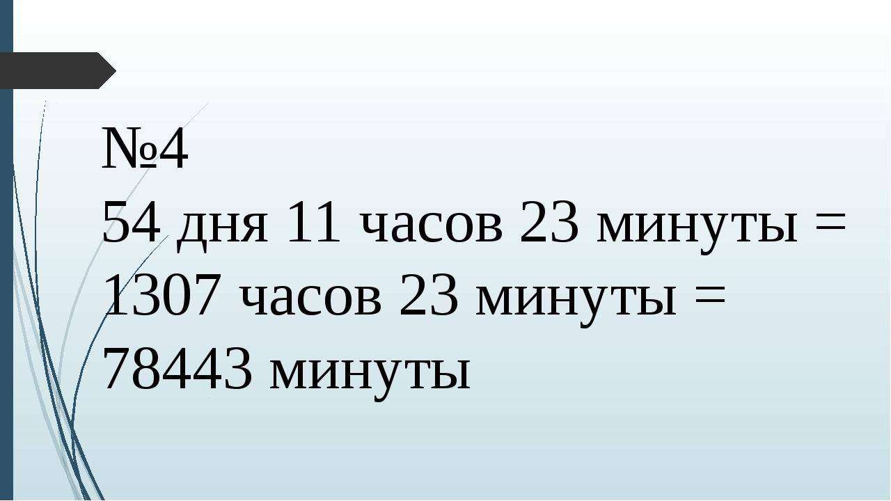 №4 54 дня 11 часов 23 минуты = 1307 часов 23 минуты = 78443 минуты