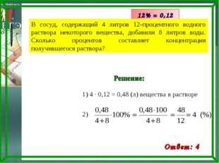 1) 4 · 0,12 = 0,48 (л) вещества в растворе 12% = 0,12 Ответ: 4