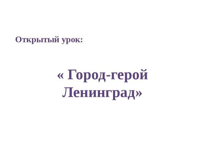 Открытый урок: « Город-герой Ленинград»