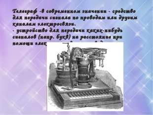 Телеграф -в современном значении - средство для передачи сигнала по проводам