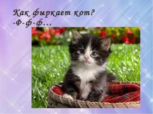 Как фыркает кот? -Ф-ф-ф…