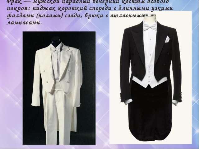 Фрак — мужской парадный вечерний костюм особого покроя: пиджак короткий спере...