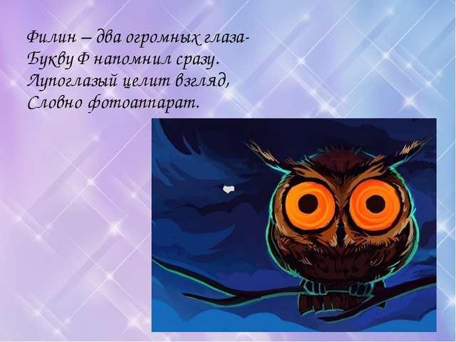 Филин – два огромных глаза- Букву Ф напомнил сразу. Лупоглазый целит взгляд,...