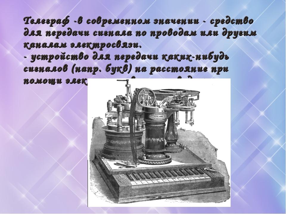 Телеграф -в современном значении - средство для передачи сигнала по проводам...