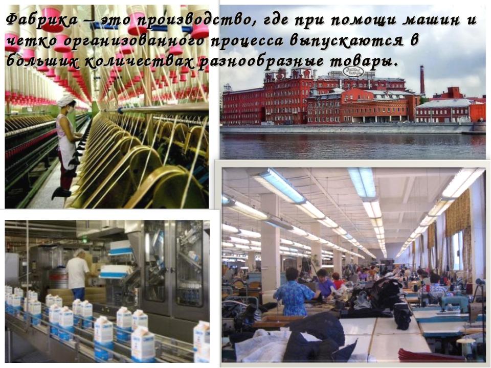 Фабрика – это производство, где при помощи машин и четко организованного проц...