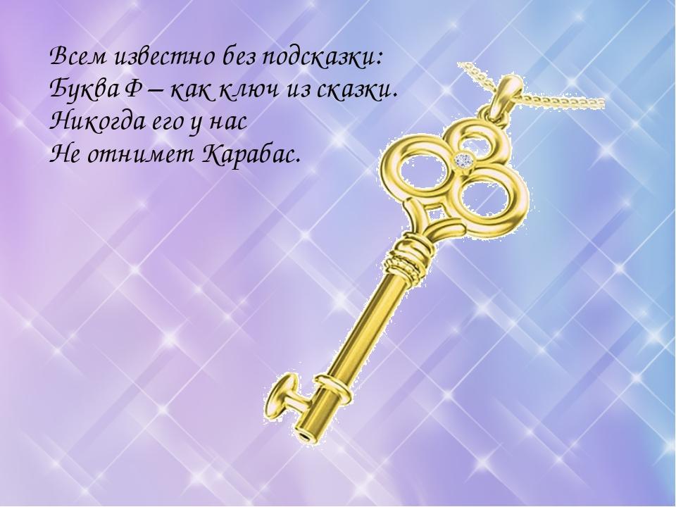 Всем известно без подсказки: Буква Ф – как ключ из сказки. Никогда его у нас...