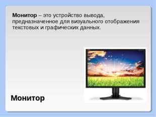 Монитор – это устройство вывода, предназначенное для визуального отображения