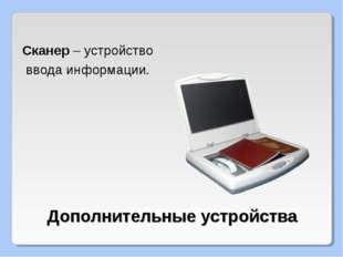 Дополнительные устройства Сканер – устройство ввода информации.